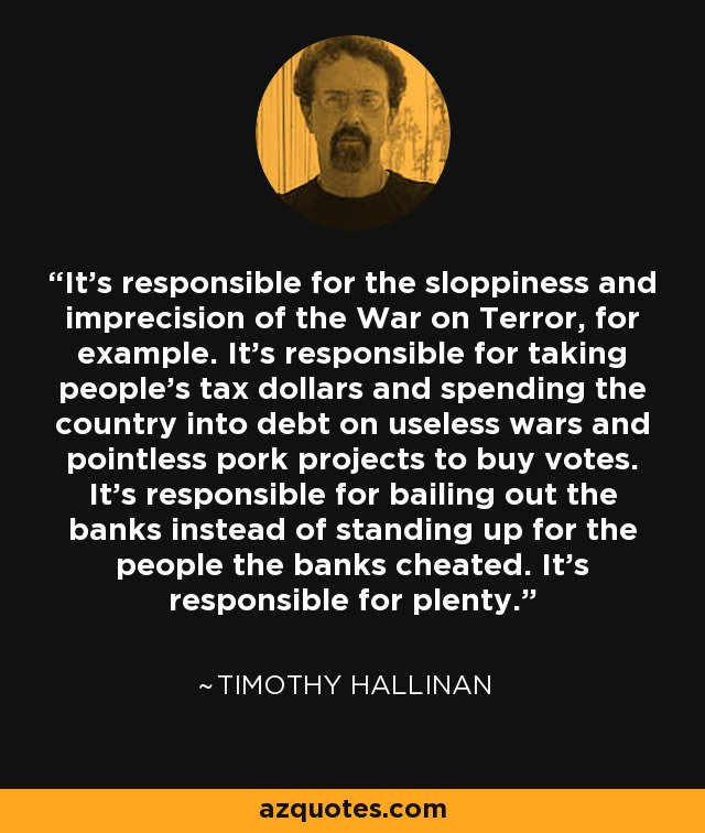 It's responsible for the sloppiness and imprecision of the War on Terror, for example. It's responsible for taking people's tax dollars and spending the country into debt on useless wars and pointless pork projects to buy votes. It's responsible for bailing out the banks instead of standing up for the people the banks cheated. It's responsible for plenty. - Timothy Hallinan