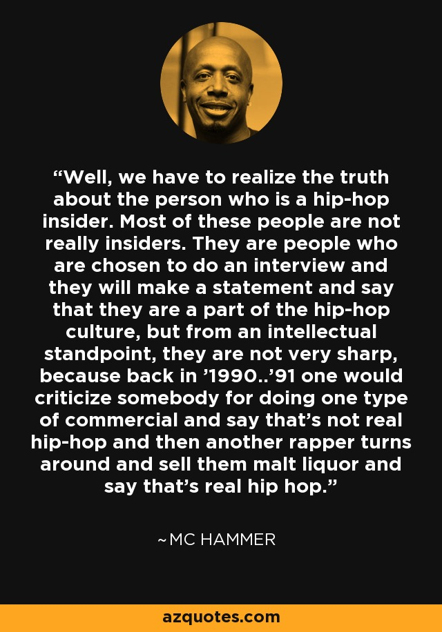 Well, we have to realize the truth about the person who is a hip-hop insider. Most of these people are not really insiders. They are people who are chosen to do an interview and they will make a statement and say that they are a part of the hip-hop culture, but from an intellectual standpoint, they are not very sharp, because back in '1990..'91 one would criticize somebody for doing one type of commercial and say that's not real hip-hop and then another rapper turns around and sell them malt liquor and say that's real hip hop. - MC Hammer