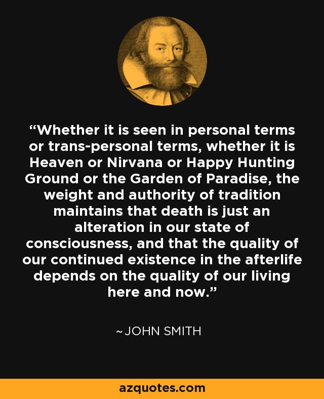 Whether it is seen in personal terms or trans-personal terms, whether it is Heaven or Nirvana or Happy Hunting Ground or the Garden of Paradise, the weight and authority of tradition maintains that death is just an alteration in our state of consciousness, and that the quality of our continued existence in the afterlife depends on the quality of our living here and now. - John Smith