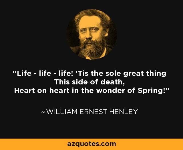 Life - life - life! 'Tis the sole great thing This side of death, Heart on heart in the wonder of Spring! - William Ernest Henley