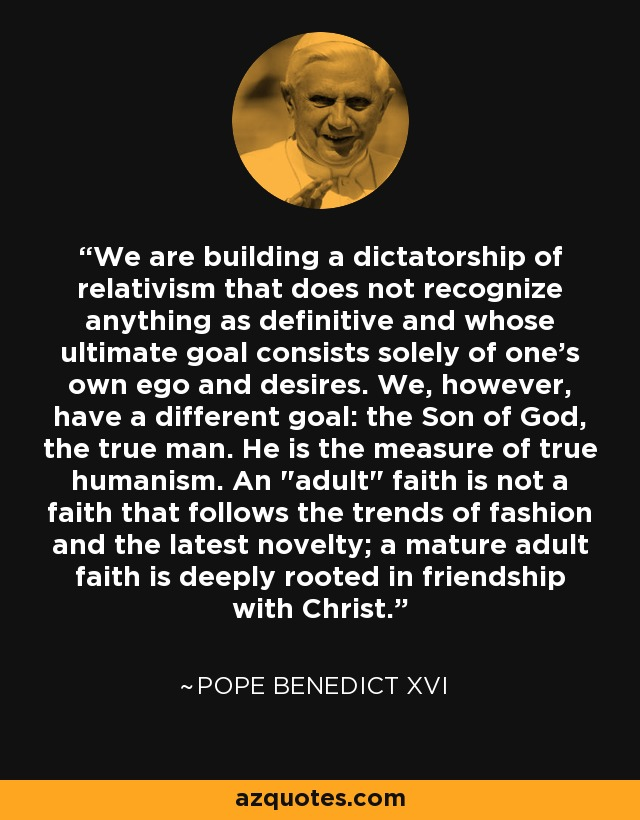 We are building a dictatorship of relativism that does not recognize anything as definitive and whose ultimate goal consists solely of one's own ego and desires. We, however, have a different goal: the Son of God, the true man. He is the measure of true humanism. An