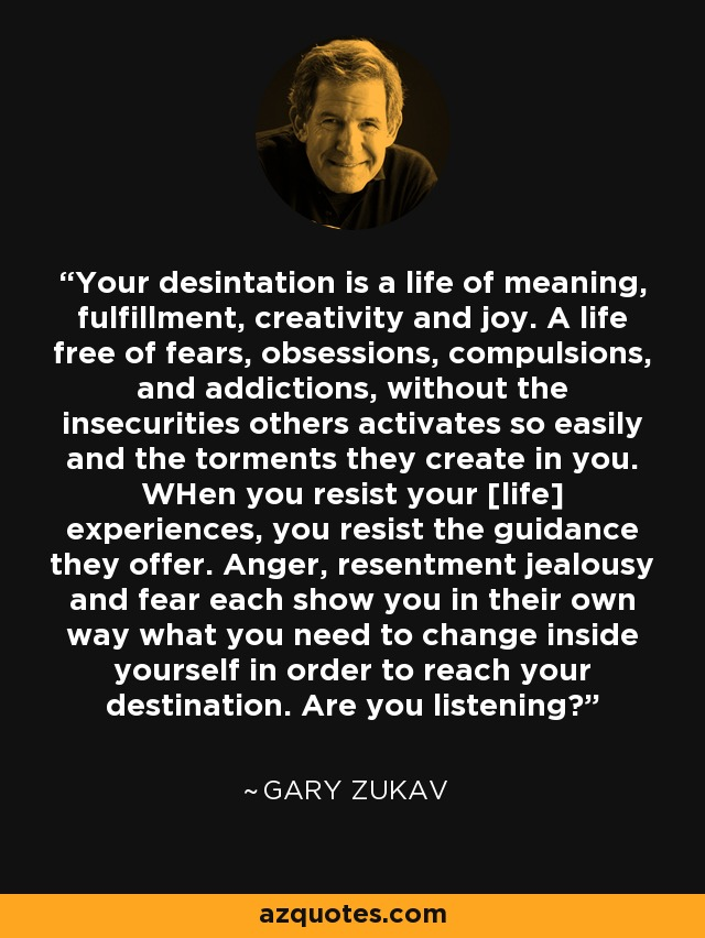 Your desintation is a life of meaning, fulfillment, creativity and joy. A life free of fears, obsessions, compulsions, and addictions, without the insecurities others activates so easily and the torments they create in you. WHen you resist your [life] experiences, you resist the guidance they offer. Anger, resentment jealousy and fear each show you in their own way what you need to change inside yourself in order to reach your destination. Are you listening? - Gary Zukav