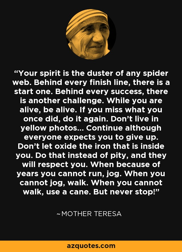 Your spirit is the duster of any spider web. Behind every finish line, there is a start one. Behind every success, there is another challenge. While you are alive, be alive. If you miss what you once did, do it again. Don't live in yellow photos... Continue although everyone expects you to give up. Don't let oxide the iron that is inside you. Do that instead of pity, and they will respect you. When because of years you cannot run, jog. When you cannot jog, walk. When you cannot walk, use a cane. But never stop! - Mother Teresa