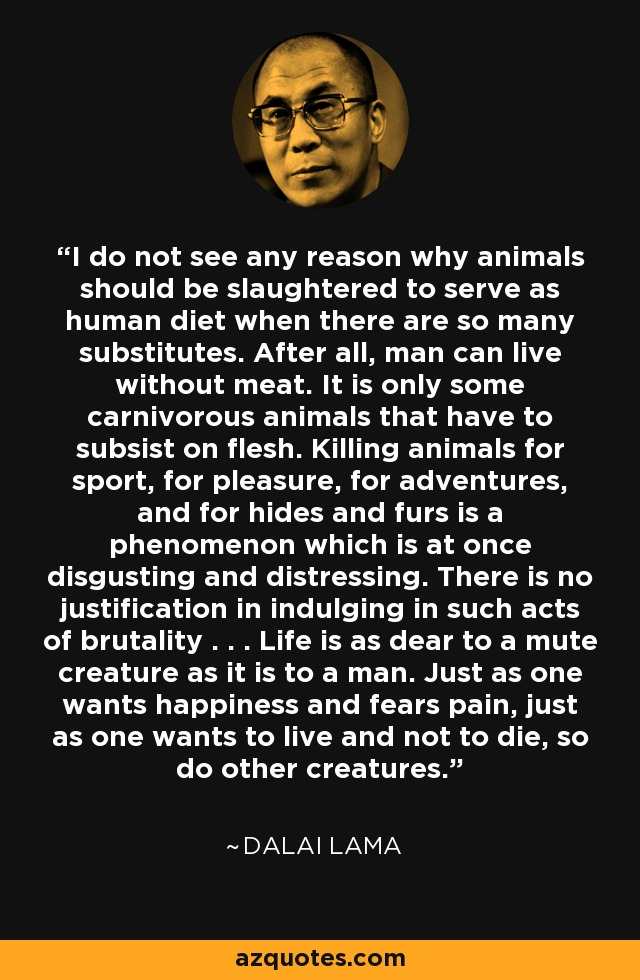 I do not see any reason why animals should be slaughtered to serve as human diet when there are so many substitutes. After all, man can live without meat. It is only some carnivorous animals that have to subsist on flesh. Killing animals for sport, for pleasure, for adventures, and for hides and furs is a phenomenon which is at once disgusting and distressing. There is no justification in indulging in such acts of brutality . . . Life is as dear to a mute creature as it is to a man. Just as one wants happiness and fears pain, just as one wants to live and not to die, so do other creatures. - Dalai Lama
