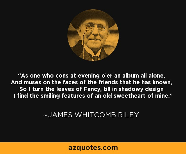 As one who cons at evening o'er an album all alone, And muses on the faces of the friends that he has known, So I turn the leaves of Fancy, till in shadowy design I find the smiling features of an old sweetheart of mine. - James Whitcomb Riley