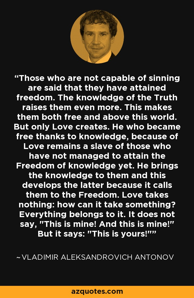 Those who are not capable of sinning are said that they have attained freedom. The knowledge of the Truth raises them even more. This makes them both free and above this world. But only Love creates. He who became free thanks to knowledge, because of Love remains a slave of those who have not managed to attain the Freedom of knowledge yet. He brings the knowledge to them and this develops the latter because it calls them to the Freedom. Love takes nothing: how can it take something? Everything belongs to it. It does not say,