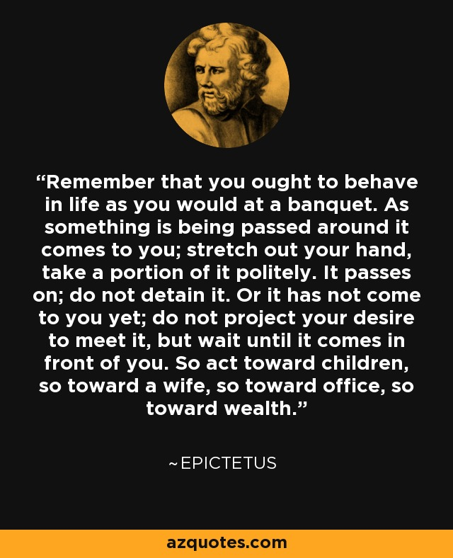 Remember that you ought to behave in life as you would at a banquet. As something is being passed around it comes to you; stretch out your hand, take a portion of it politely. It passes on; do not detain it. Or it has not come to you yet; do not project your desire to meet it, but wait until it comes in front of you. So act toward children, so toward a wife, so toward office, so toward wealth. - Epictetus