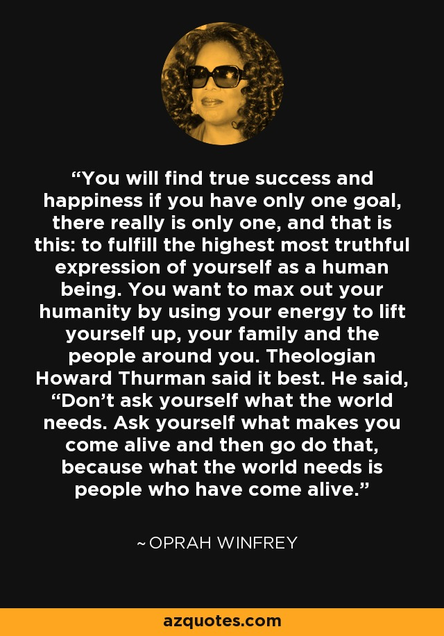 """You will find true success and happiness if you have only one goal, there really is only one, and that is this: to fulfill the highest most truthful expression of yourself as a human being. You want to max out your humanity by using your energy to lift yourself up, your family and the people around you. Theologian Howard Thurman said it best. He said, """"Don't ask yourself what the world needs. Ask yourself what makes you come alive and then go do that, because what the world needs is people who have come alive."""" - Oprah Winfrey"""