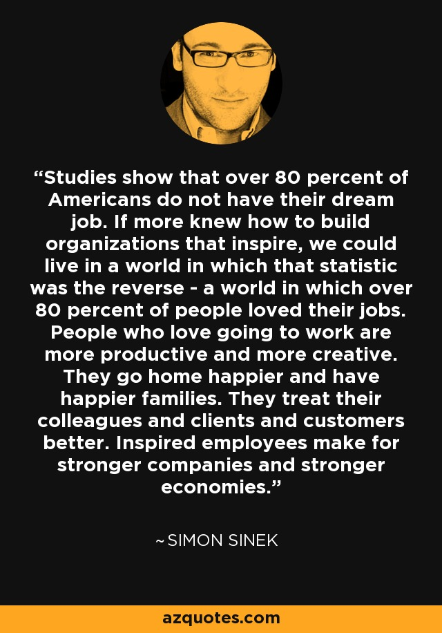 Studies show that over 80 percent of Americans do not have their dream job. If more knew how to build organizations that inspire, we could live in a world in which that statistic was the reverse - a world in which over 80 percent of people loved their jobs. People who love going to work are more productive and more creative. They go home happier and have happier families. They treat their colleagues and clients and customers better. Inspired employees make for stronger companies and stronger economies. - Simon Sinek