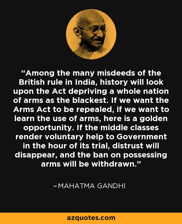 Among the many misdeeds of the British rule in India, history will look upon the Act depriving a whole nation of arms as the blackest. If we want the Arms Act to be repealed, if we want to learn the use of arms, here is a golden opportunity. If the middle classes render voluntary help to Government in the hour of its trial, distrust will disappear, and the ban on possessing arms will be withdrawn. - Mahatma Gandhi