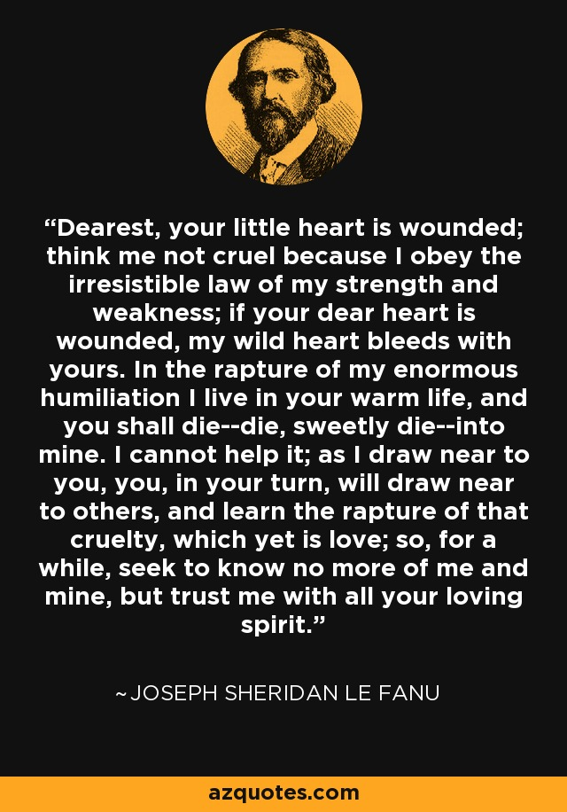 Dearest, your little heart is wounded; think me not cruel because I obey the irresistible law of my strength and weakness; if your dear heart is wounded, my wild heart bleeds with yours. In the rapture of my enormous humiliation I live in your warm life, and you shall die--die, sweetly die--into mine. I cannot help it; as I draw near to you, you, in your turn, will draw near to others, and learn the rapture of that cruelty, which yet is love; so, for a while, seek to know no more of me and mine, but trust me with all your loving spirit. - Joseph Sheridan Le Fanu