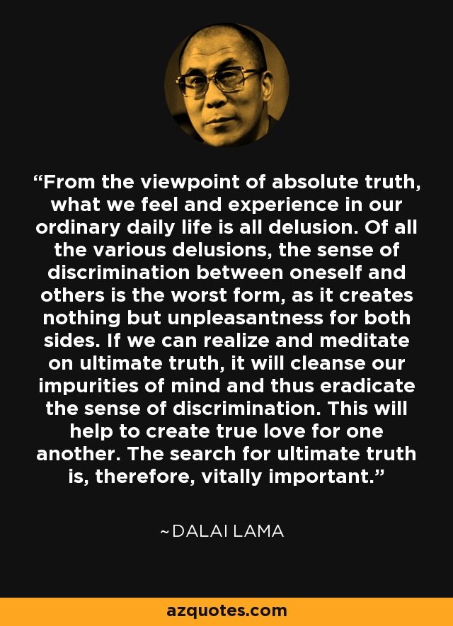 From the viewpoint of absolute truth, what we feel and experience in our ordinary daily life is all delusion. Of all the various delusions, the sense of discrimination between oneself and others is the worst form, as it creates nothing but unpleasantness for both sides. If we can realize and meditate on ultimate truth, it will cleanse our impurities of mind and thus eradicate the sense of discrimination. This will help to create true love for one another. The search for ultimate truth is, therefore, vitally important. - Dalai Lama