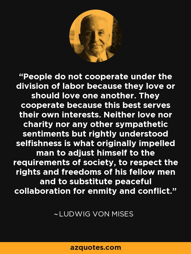 People do not cooperate under the division of labor because they love or should love one another. They cooperate because this best serves their own interests. Neither love nor charity nor any other sympathetic sentiments but rightly understood selfishness is what originally impelled man to adjust himself to the requirements of society, to respect the rights and freedoms of his fellow men and to substitute peaceful collaboration for enmity and conflict. - Ludwig von Mises