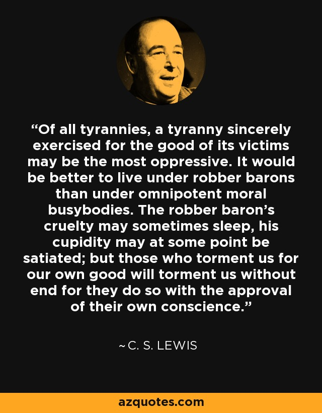C. S. Lewis quote: Of all tyrannies, a tyranny sincerely exercised for the  good...