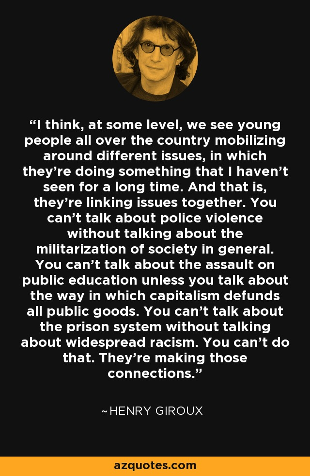 I think, at some level, we see young people all over the country mobilizing around different issues, in which they're doing something that I haven't seen for a long time. And that is, they're linking issues together. You can't talk about police violence without talking about the militarization of society in general. You can't talk about the assault on public education unless you talk about the way in which capitalism defunds all public goods. You can't talk about the prison system without talking about widespread racism. You can't do that. They're making those connections. - Henry Giroux