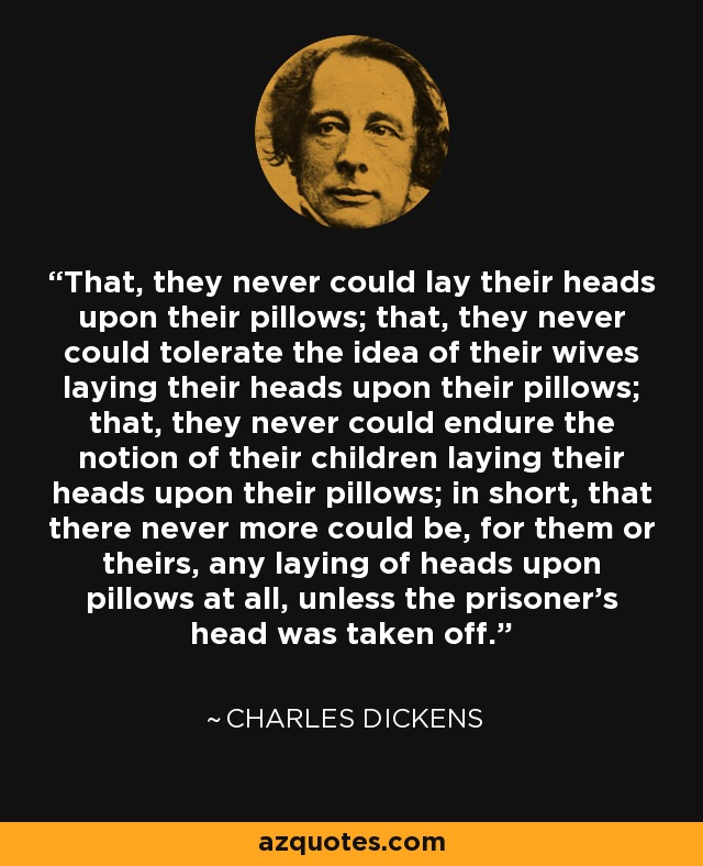 That, they never could lay their heads upon their pillows; that, they could never tolerate the idea of their wives laying their heads upon their pillows; that, they could never endure the notion of their children laying their heads on their pillows; in short , that there never more could be , for them or theirs , any laying of heads upon pillows at all , unless the prisioner's head was taken off. The Attorney General during the trial of Mr. Darnay - Charles Dickens