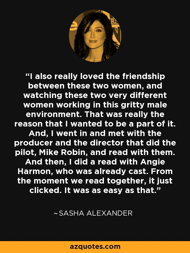 I also really loved the friendship between these two women, and watching these two very different women working in this gritty male environment. That was really the reason that I wanted to be a part of it. And, I went in and met with the producer and the director that did the pilot, Mike Robin, and read with them. And then, I did a read with Angie Harmon, who was already cast. From the moment we read together, it just clicked. It was as easy as that. - Sasha Alexander