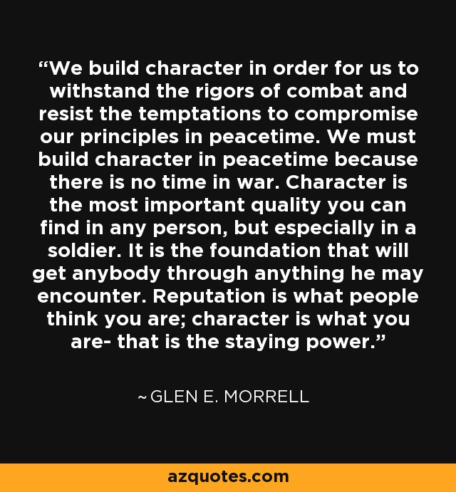 We build character in order for us to withstand the rigors of combat and resist the temptations to compromise our principles in peacetime. We must build character in peacetime because there is no time in war. Character is the most important quality you can find in any person, but especially in a soldier. It is the foundation that will get anybody through anything he may encounter. Reputation is what people think you are; character is what you are- that is the staying power. - Glen E. Morrell