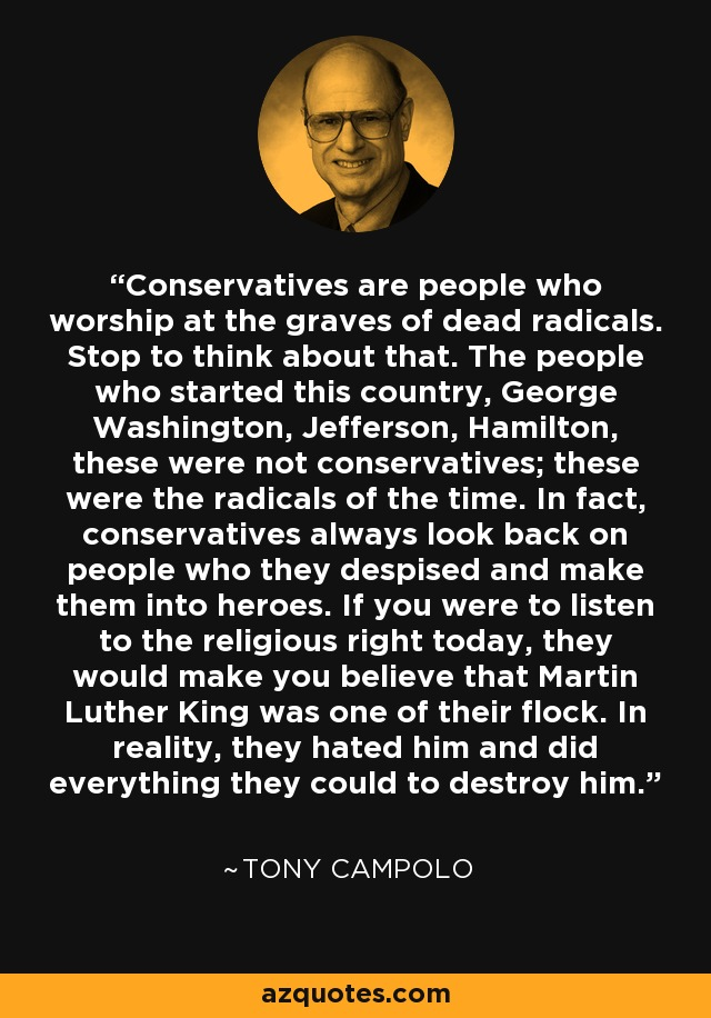 Conservatives are people who worship at the graves of dead radicals. Stop to think about that. The people who started this country, George Washington, Jefferson, Hamilton, these were not conservatives; these were the radicals of the time. In fact, conservatives always look back on people who they despised and make them into heroes. If you were to listen to the religious right today, they would make you believe that Martin Luther King was one of their flock. In reality, they hated him and did everything they could to destroy him. - Tony Campolo