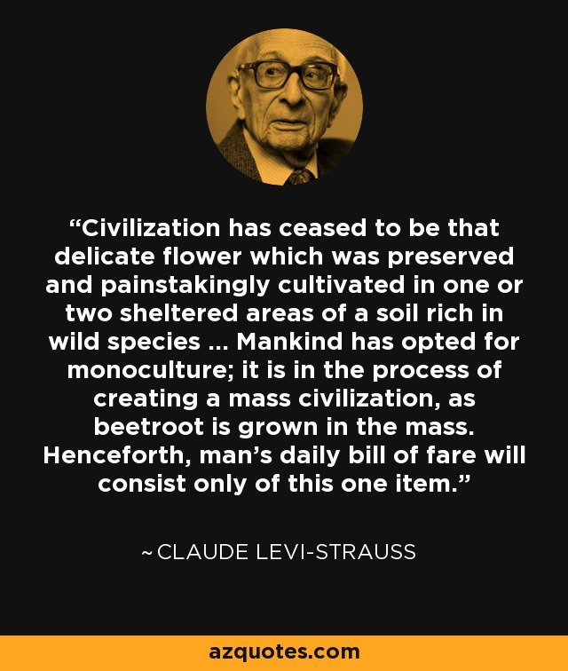 Civilization has ceased to be that delicate flower which was preserved and painstakingly cultivated in one or two sheltered areas of a soil rich in wild species ... Mankind has opted for monoculture; it is in the process of creating a mass civilization, as beetroot is grown in the mass. Henceforth, man's daily bill of fare will consist only of this one item. - Claude Levi-Strauss