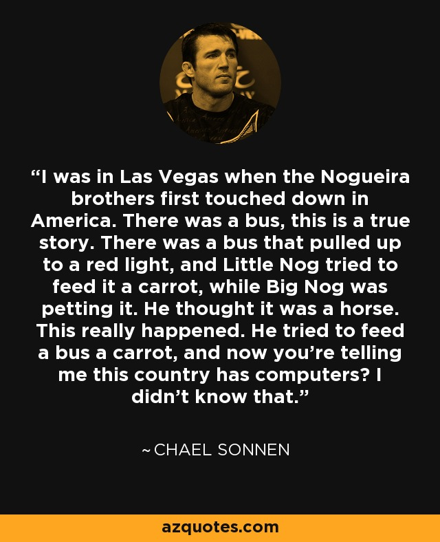 I was in Las Vegas when the Nogueira brothers first touched down in America. There was a bus, this is a true story. There was a bus that pulled up to a red light, and Little Nog tried to feed it a carrot, while Big Nog was petting it. He thought it was a horse. This really happened. He tried to feed a bus a carrot, and now you're telling me this country has computers? I didn't know that. - Chael Sonnen