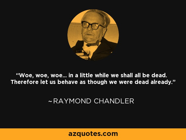 Woe, woe, woe... in a little while we shall all be dead. Therefore let us behave as though we were dead already. - Raymond Chandler