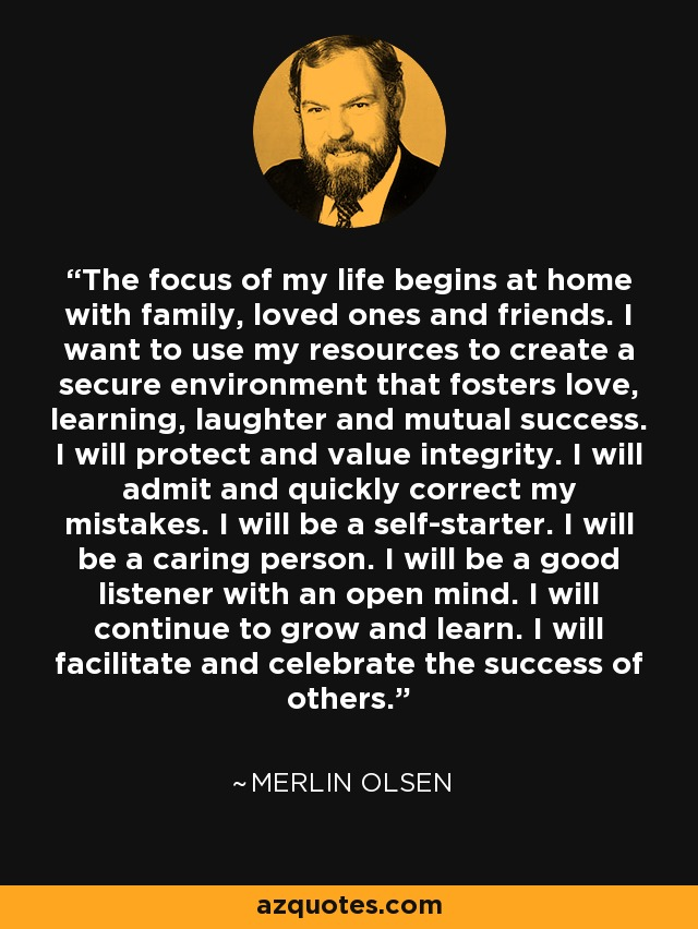 The focus of my life begins at home with family, loved ones and friends. I want to use my resources to create a secure environment that fosters love, learning, laughter and mutual success. I will protect and value integrity. I will admit and quickly correct my mistakes. I will be a self-starter. I will be a caring person. I will be a good listener with an open mind. I will continue to grow and learn. I will facilitate and celebrate the success of others. - Merlin Olsen