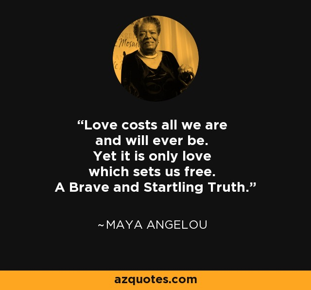 Love costs all we are and will ever be. Yet it is only love which sets us free. A Brave and Startling Truth. - Maya Angelou