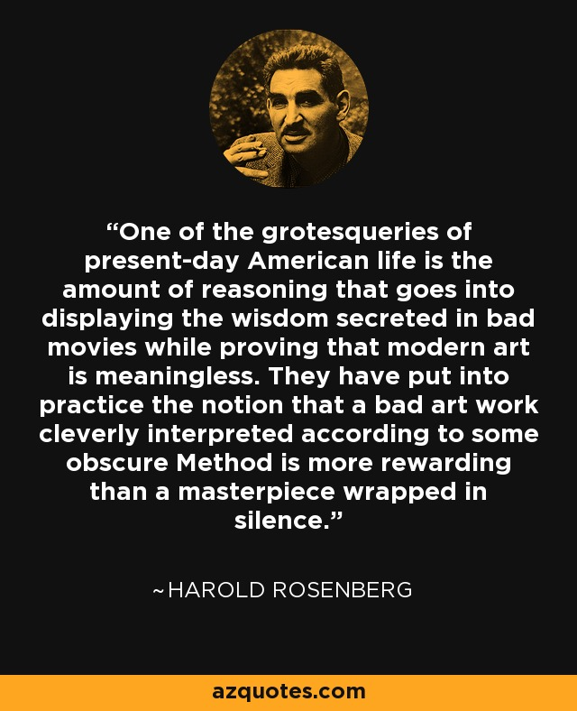 One of the grotesqueries of present-day American life is the amount of reasoning that goes into displaying the wisdom secreted in bad movies while proving that modern art is meaningless. They have put into practice the notion that a bad art work cleverly interpreted according to some obscure Method is more rewarding than a masterpiece wrapped in silence. - Harold Rosenberg