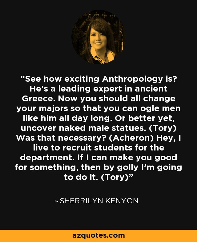 See how exciting Anthropology is? He's a leading expert in ancient Greece. Now you should all change your majors so that you can ogle men like him all day long. Or better yet, uncover naked male statues. (Tory) Was that necessary? (Acheron) Hey, I live to recruit students for the department. If I can make you good for something, then by golly I'm going to do it. (Tory) - Sherrilyn Kenyon