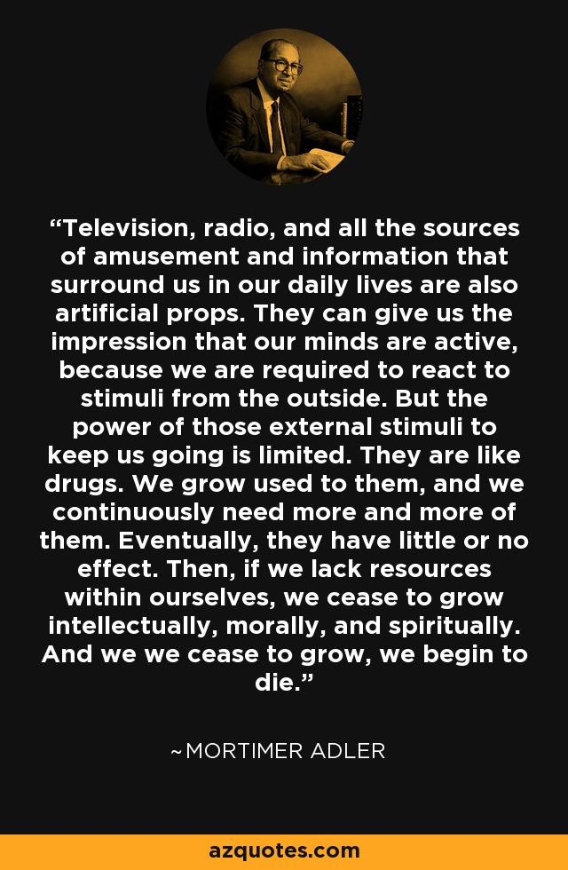 Television, radio, and all the sources of amusement and information that surround us in our daily lives are also artificial props. They can give us the impression that our minds are active, because we are required to react to stimuli from the outside. But the power of those external stimuli to keep us going is limited. They are like drugs. We grow used to them, and we continuously need more and more of them. Eventually, they have little or no effect. Then, if we lack resources within ourselves, we cease to grow intellectually, morally, and spiritually. And we we cease to grow, we begin to die. - Mortimer Adler