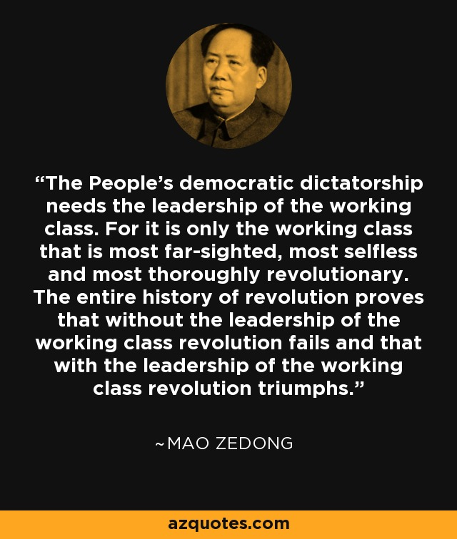 The People's democratic dictatorship needs the leadership of the working class. For it is only the working class that is most far-sighted, most selfless and most thoroughly revolutionary. The entire history of revolution proves that without the leadership of the working class revolution fails and that with the leadership of the working class revolution triumphs. - Mao Zedong