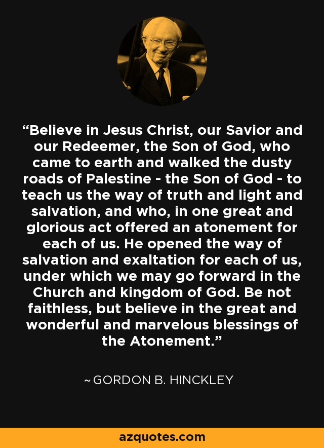 Believe in Jesus Christ, our Savior and our Redeemer, the Son of God, who came to earth and walked the dusty roads of Palestine - the Son of God - to teach us the way of truth and light and salvation, and who, in one great and glorious act offered an atonement for each of us. He opened the way of salvation and exaltation for each of us, under which we may go forward in the Church and kingdom of God. Be not faithless, but believe in the great and wonderful and marvelous blessings of the Atonement. - Gordon B. Hinckley
