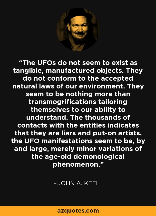 The UFOs do not seem to exist as tangible, manufactured objects. They do not conform to the accepted natural laws of our environment. They seem to be nothing more than transmogrifications tailoring themselves to our ability to understand. The thousands of contacts with the entities indicates that they are liars and put-on artists, the UFO manifestations seem to be, by and large, merely minor variations of the age-old demonological phenomenon. - John A. Keel