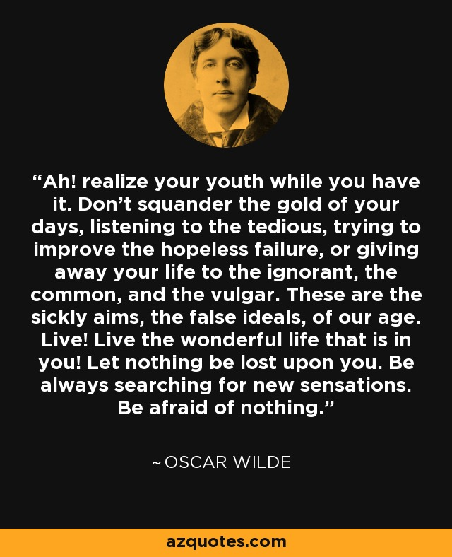 Ah! realize your youth while you have it. Don't squander the gold of your days, listening to the tedious, trying to improve the hopeless failure, or giving away your life to the ignorant, the common, and the vulgar. These are the sickly aims, the false ideals, of our age. Live! Live the wonderful life that is in you! Let nothing be lost upon you. Be always searching for new sensations. Be afraid of nothing. - Oscar Wilde