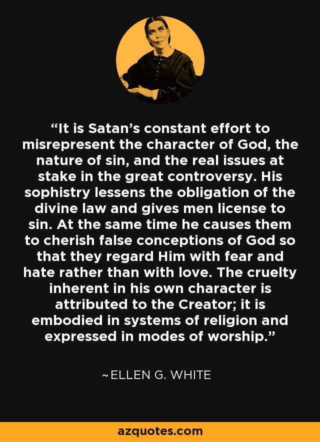 It is Satan's constant effort to misrepresent the character of God, the nature of sin, and the real issues at stake in the great controversy. His sophistry lessens the obligation of the divine law and gives men license to sin. At the same time he causes them to cherish false conceptions of God so that they regard Him with fear and hate rather than with love. The cruelty inherent in his own character is attributed to the Creator; it is embodied in systems of religion and expressed in modes of worship. - Ellen G. White