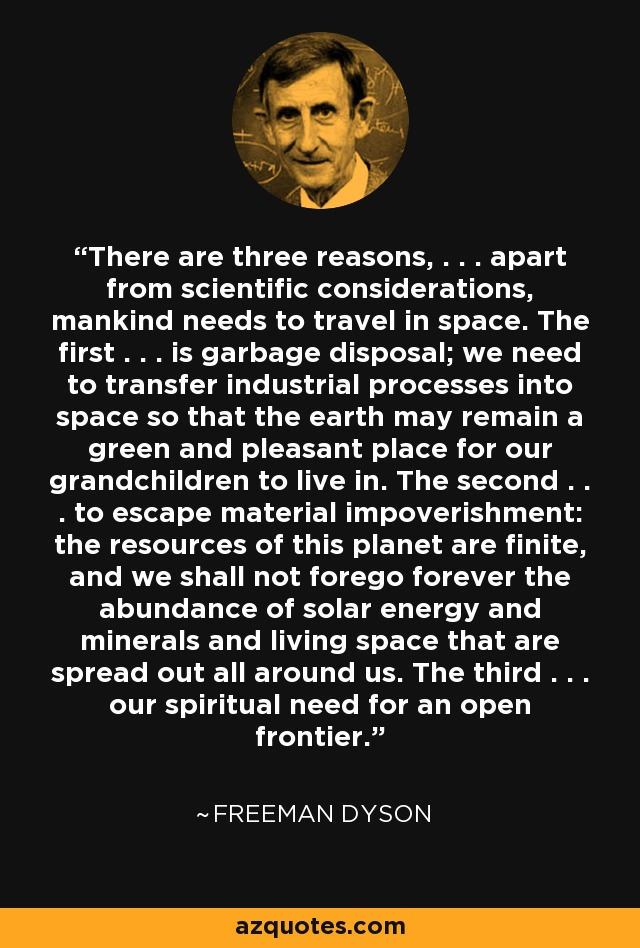 There are three reasons, . . . apart from scientific considerations, mankind needs to travel in space. The first . . . is garbage disposal; we need to transfer industrial processes into space so that the earth may remain a green and pleasant place for our grandchildren to live in. The second . . . to escape material impoverishment: the resources of this planet are finite, and we shall not forego forever the abundance of solar energy and minerals and living space that are spread out all around us. The third . . . our spiritual need for an open frontier. - Freeman Dyson