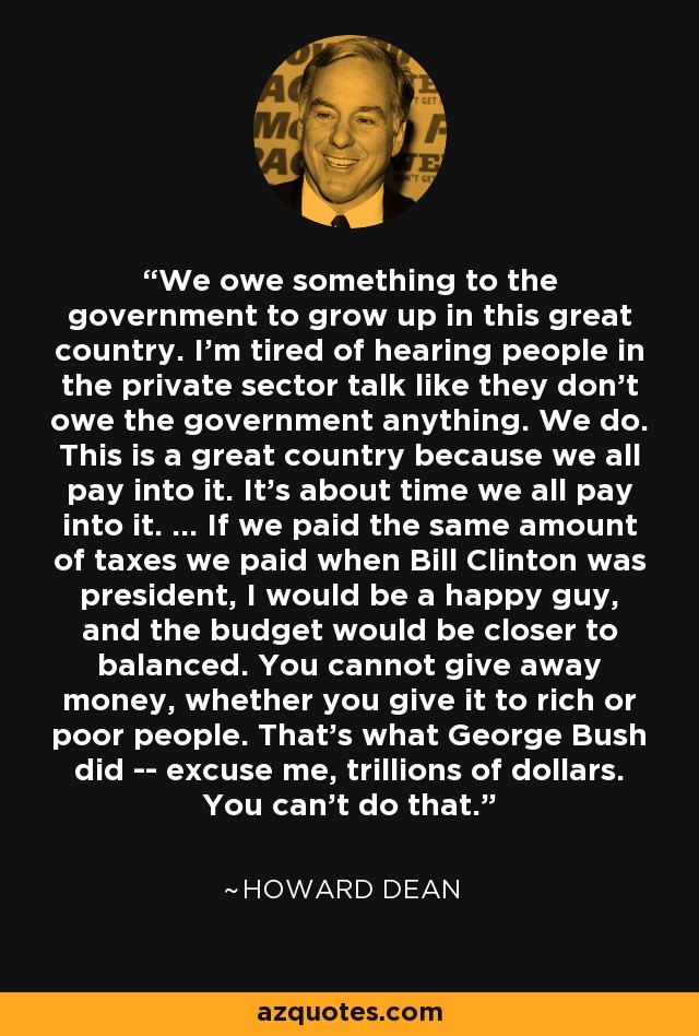We owe something to the government to grow up in this great country. I'm tired of hearing people in the private sector talk like they don't owe the government anything. We do. This is a great country because we all pay into it. It's about time we all pay into it. ... If we paid the same amount of taxes we paid when Bill Clinton was president, I would be a happy guy, and the budget would be closer to balanced. You cannot give away money, whether you give it to rich or poor people. That's what George Bush did -- excuse me, trillions of dollars. You can't do that. - Howard Dean