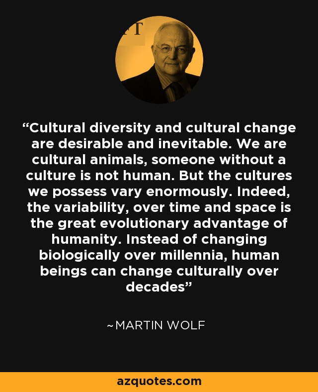 Cultural diversity and cultural change are desirable and inevitable. We are cultural animals, someone without a culture is not human. But the cultures we possess vary enormously. Indeed, the variability, over time and space is the great evolutionary advantage of humanity. Instead of changing biologically over millennia, human beings can change culturally over decades - Martin Wolf