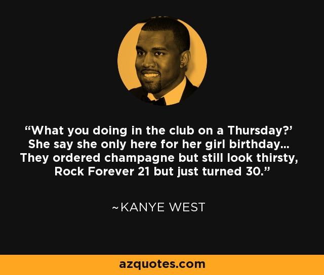 'What you doing in the club on a Thursday?' She say she only here for her girl birthday... They ordered champagne but still look thirsty, Rock Forever 21 but just turned 30. - Kanye West