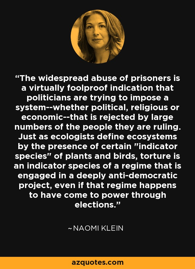 The widespread abuse of prisoners is a virtually foolproof indication that politicians are trying to impose a system--whether political, religious or economic--that is rejected by large numbers of the people they are ruling. Just as ecologists define ecosystems by the presence of certain