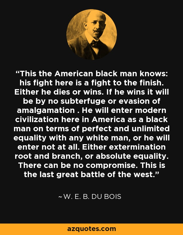 This the American black man knows: his fight here is a fight to the finish. Either he dies or wins. If he wins it will be by no subterfuge or evasion of amalgamation . He will enter modern civilization here in America as a black man on terms of perfect and unlimited equality with any white man, or he will enter not at all. Either extermination root and branch, or absolute equality. There can be no compromise. This is the last great battle of the west. - W. E. B. Du Bois
