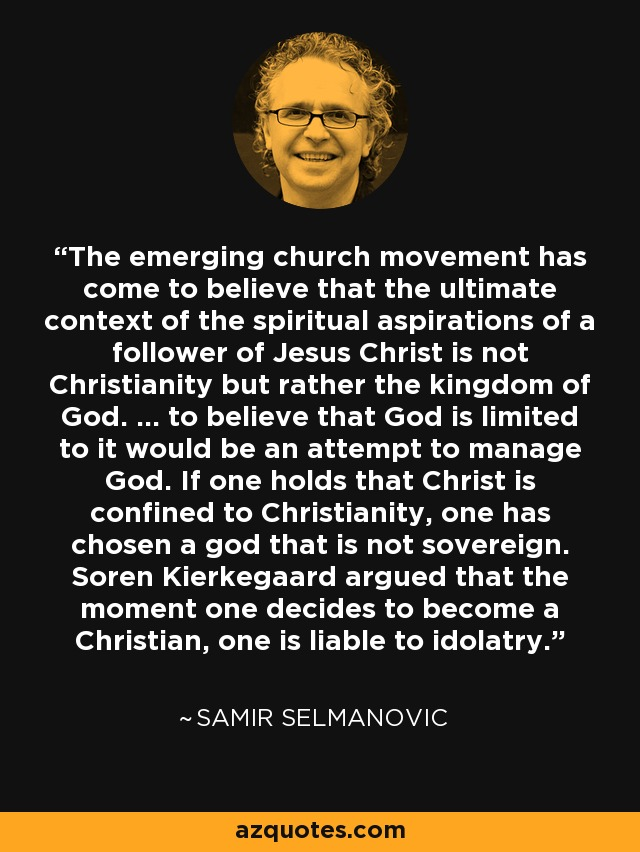 The emerging church movement has come to believe that the ultimate context of the spiritual aspirations of a follower of Jesus Christ is not Christianity but rather the kingdom of God. ... to believe that God is limited to it would be an attempt to manage God. If one holds that Christ is confined to Christianity, one has chosen a god that is not sovereign. Soren Kierkegaard argued that the moment one decides to become a Christian, one is liable to idolatry. - Samir Selmanovic