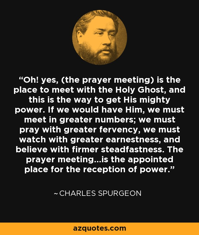 Oh! yes, (the prayer meeting) is the place to meet with the Holy Ghost, and this is the way to get His mighty power. If we would have Him, we must meet in greater numbers; we must pray with greater fervency, we must watch with greater earnestness, and believe with firmer steadfastness. The prayer meeting...is the appointed place for the reception of power. - Charles Spurgeon