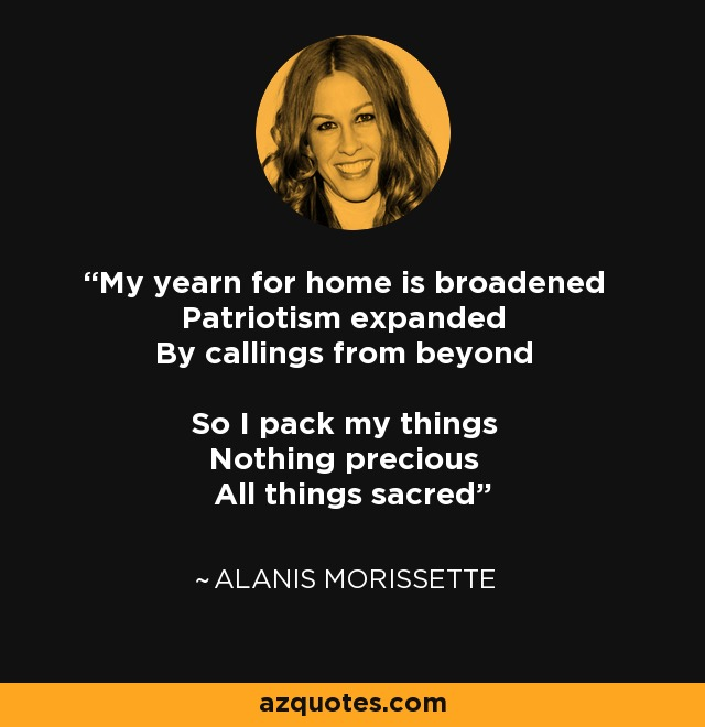 My yearn for home is broadened Patriotism expanded By callings from beyond So I pack my things Nothing precious All things sacred - Alanis Morissette