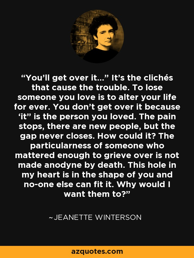 """You'll get over it…"""" It's the clichés that cause the trouble. To lose someone you love is to alter your life for ever. You don't get over it because 'it"""" is the person you loved. The pain stops, there are new people, but the gap never closes. How could it? The particularness of someone who mattered enough to grieve over is not made anodyne by death. This hole in my heart is in the shape of you and no-one else can fit it. Why would I want them to? - Jeanette Winterson"""
