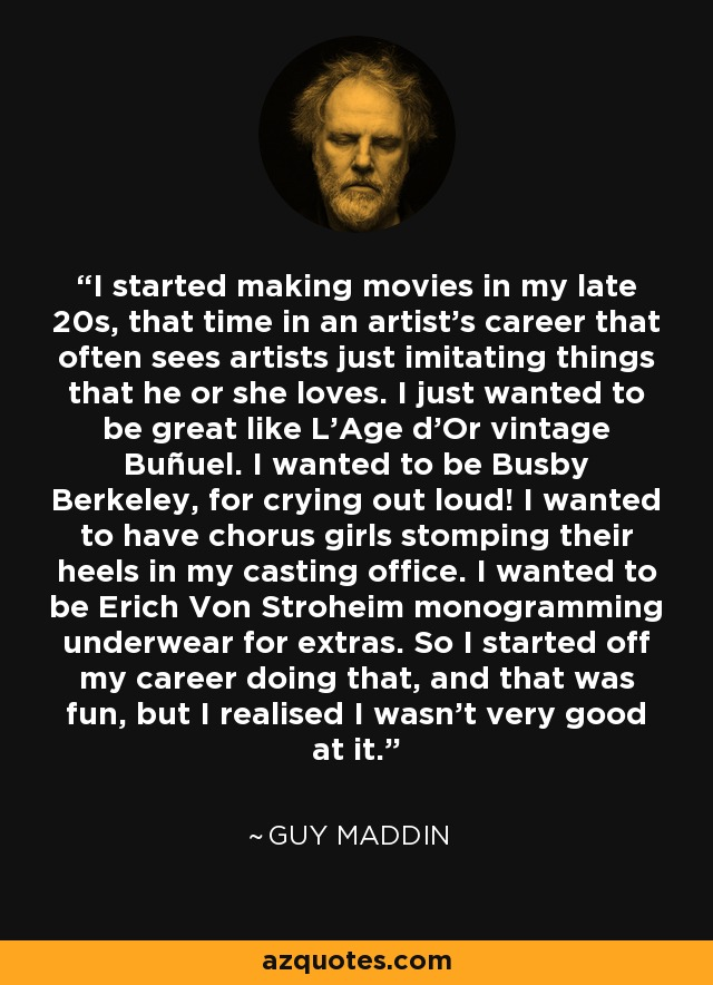 I started making movies in my late 20s, that time in an artist's career that often sees artists just imitating things that he or she loves. I just wanted to be great like L'Age d'Or vintage Buñuel. I wanted to be Busby Berkeley, for crying out loud! I wanted to have chorus girls stomping their heels in my casting office. I wanted to be Erich Von Stroheim monogramming underwear for extras. So I started off my career doing that, and that was fun, but I realised I wasn't very good at it. - Guy Maddin