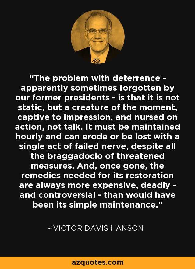The problem with deterrence - apparently sometimes forgotten by our former presidents - is that it is not static, but a creature of the moment, captive to impression, and nursed on action, not talk. It must be maintained hourly and can erode or be lost with a single act of failed nerve, despite all the braggadocio of threatened measures. And, once gone, the remedies needed for its restoration are always more expensive, deadly - and controversial - than would have been its simple maintenance. - Victor Davis Hanson