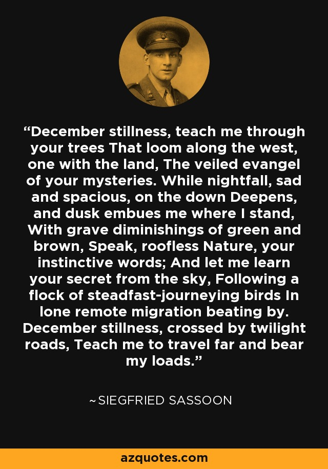 December stillness, teach me through your trees That loom along the west, one with the land, The veiled evangel of your mysteries. While nightfall, sad and spacious, on the down Deepens, and dusk embues me where I stand, With grave diminishings of green and brown, Speak, roofless Nature, your instinctive words; And let me learn your secret from the sky, Following a flock of steadfast-journeying birds In lone remote migration beating by. December stillness, crossed by twilight roads, Teach me to travel far and bear my loads. - Siegfried Sassoon