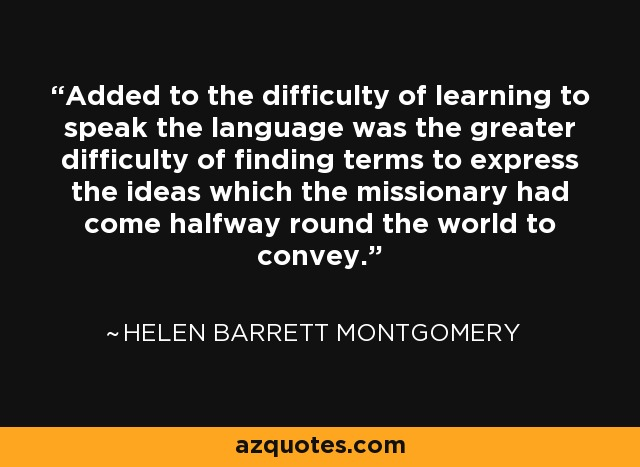 Added to the difficulty of learning to speak the language was the greater difficulty of finding terms to express the ideas which the missionary had come halfway round the world to convey. - Helen Barrett Montgomery